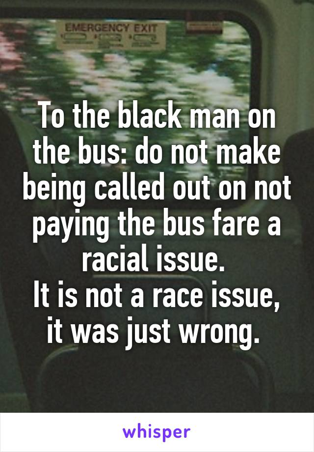 To the black man on the bus: do not make being called out on not paying the bus fare a racial issue.  It is not a race issue, it was just wrong.