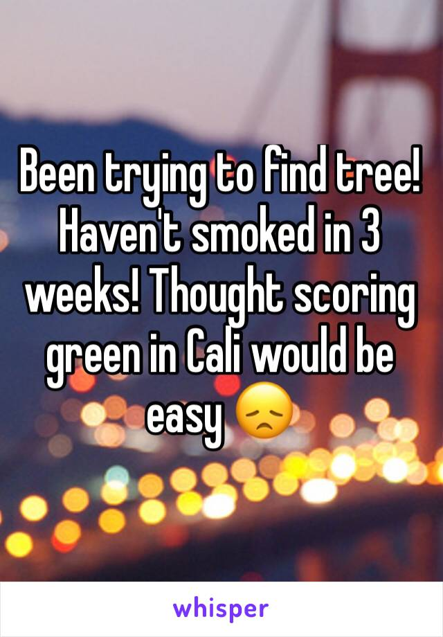 Been trying to find tree! Haven't smoked in 3 weeks! Thought scoring green in Cali would be easy 😞