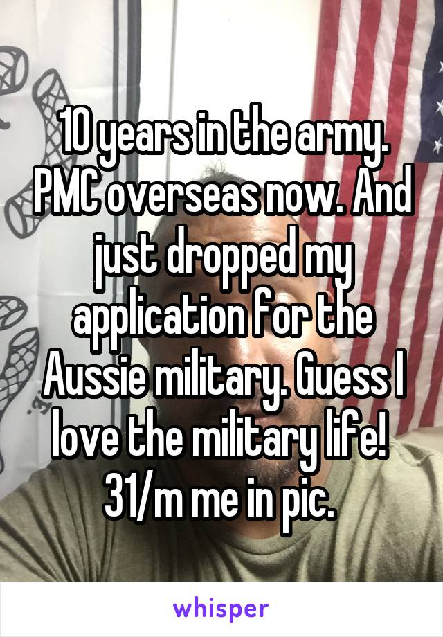 10 years in the army. PMC overseas now. And just dropped my application for the Aussie military. Guess I love the military life!  31/m me in pic.