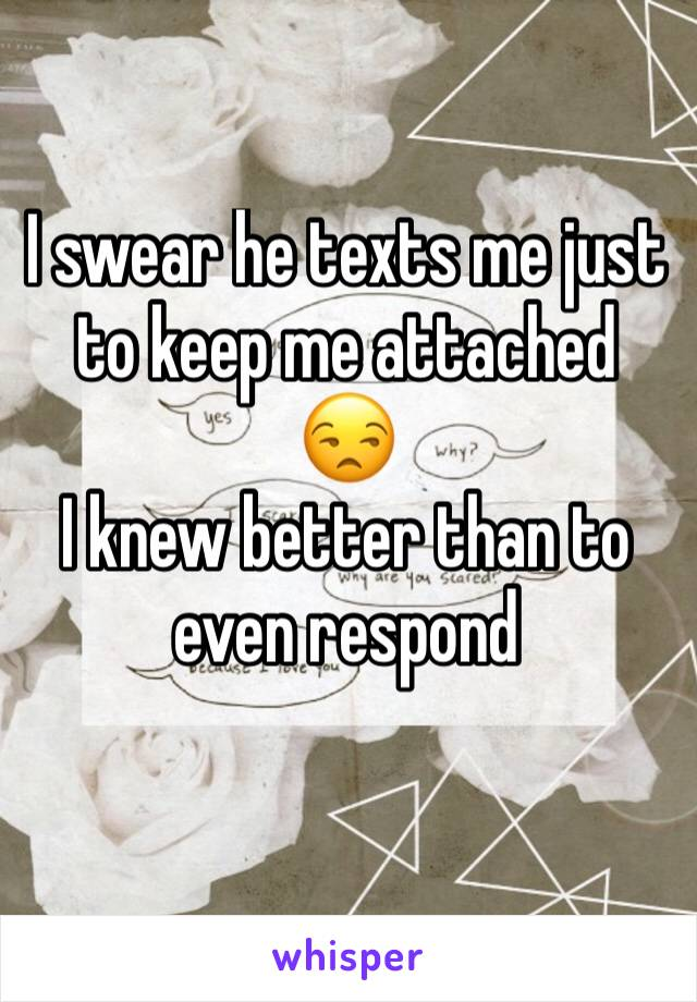 I swear he texts me just to keep me attached  😒 I knew better than to even respond