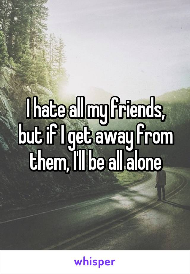 I hate all my friends, but if I get away from them, I'll be all alone