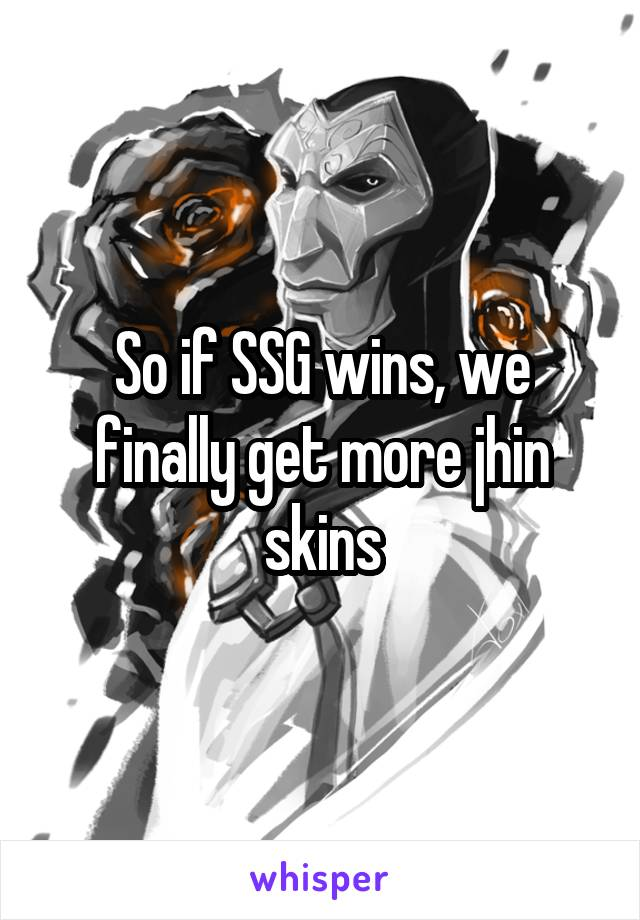 So if SSG wins, we finally get more jhin skins