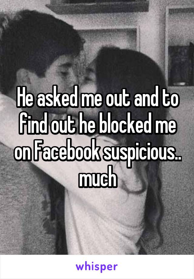 He asked me out and to find out he blocked me on Facebook suspicious.. much