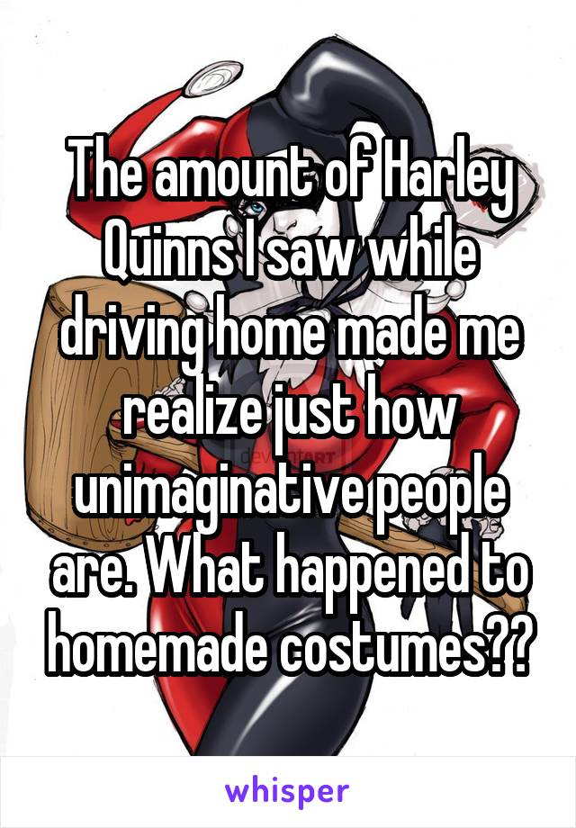 The amount of Harley Quinns I saw while driving home made me realize just how unimaginative people are. What happened to homemade costumes??
