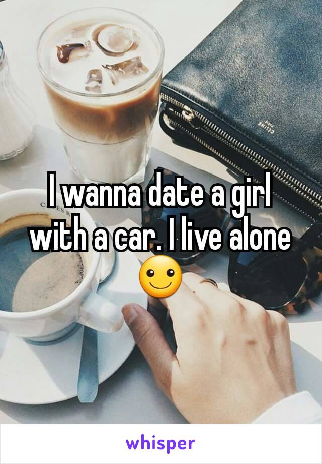 I wanna date a girl with a car. I live alone ☺