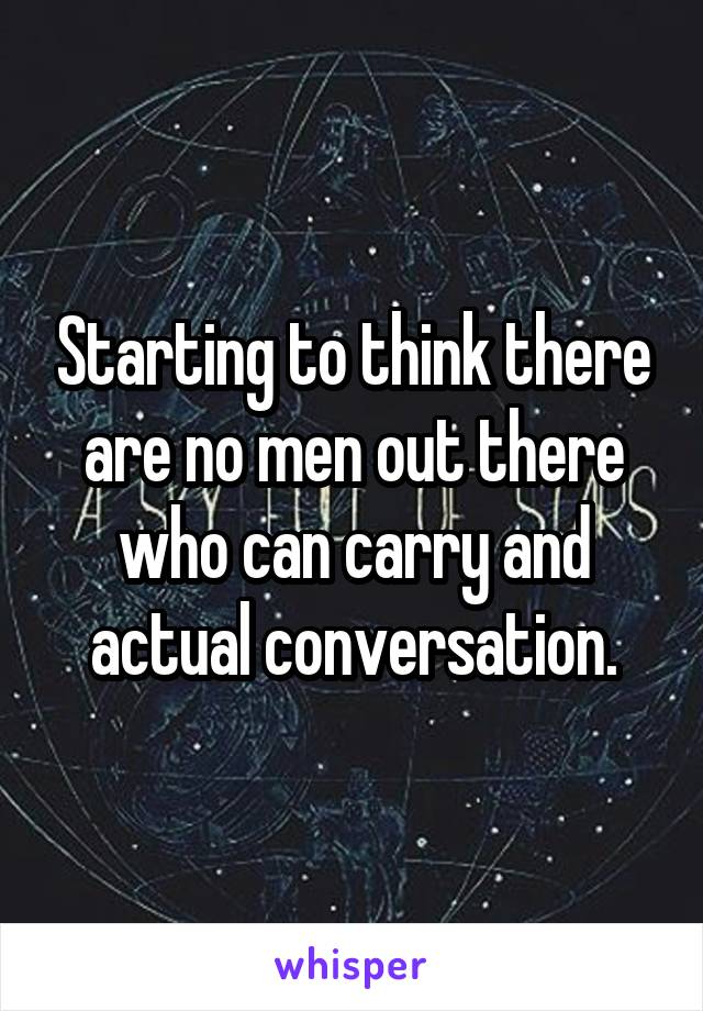 Starting to think there are no men out there who can carry and actual conversation.