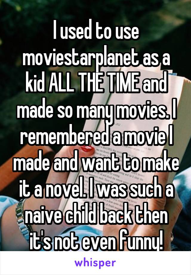 I used to use moviestarplanet as a kid ALL THE TIME and made so many movies. I remembered a movie I made and want to make it a novel. I was such a naive child back then it's not even funny!