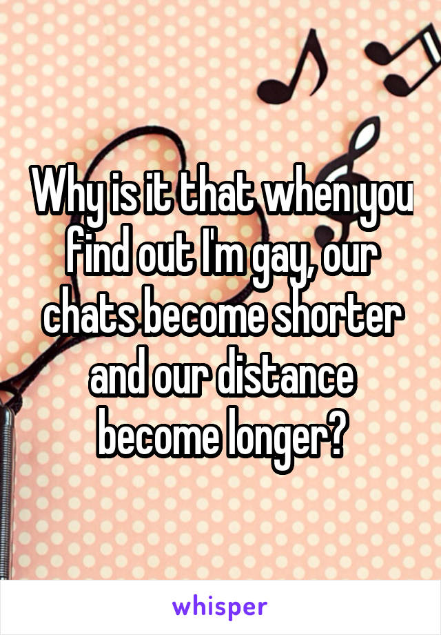Why is it that when you find out I'm gay, our chats become shorter and our distance become longer?