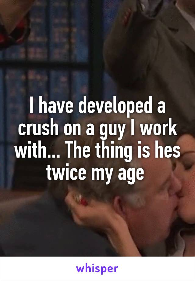 I have developed a crush on a guy I work with... The thing is hes twice my age