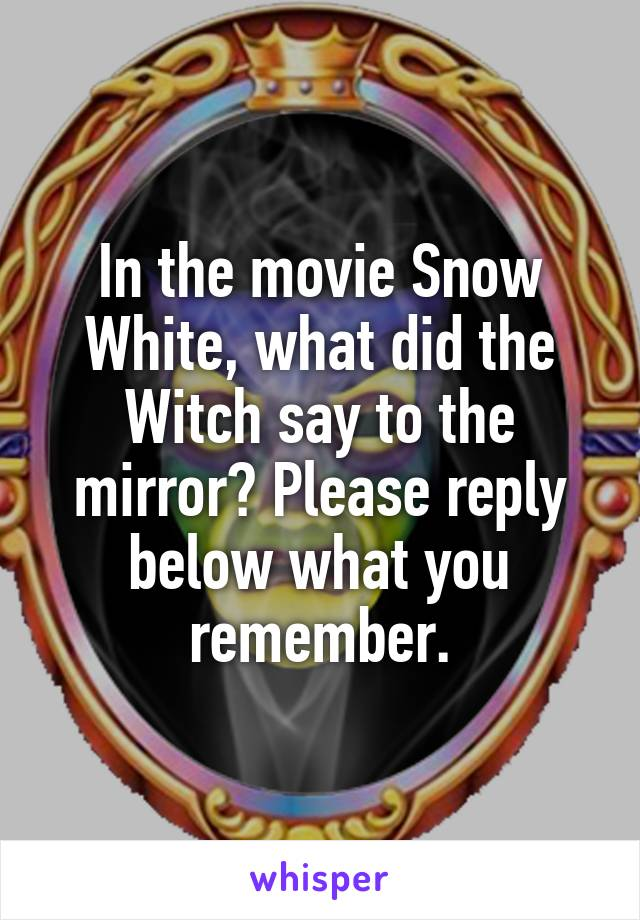 In the movie Snow White, what did the Witch say to the mirror? Please reply below what you remember.