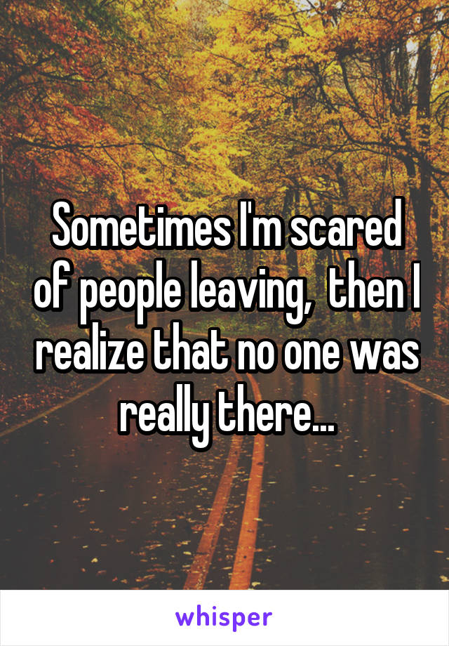 Sometimes I'm scared of people leaving,  then I realize that no one was really there...