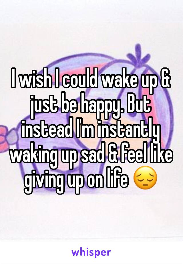 I wish I could wake up & just be happy. But instead I'm instantly waking up sad & feel like giving up on life 😔