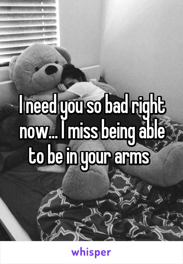 I need you so bad right now... I miss being able to be in your arms