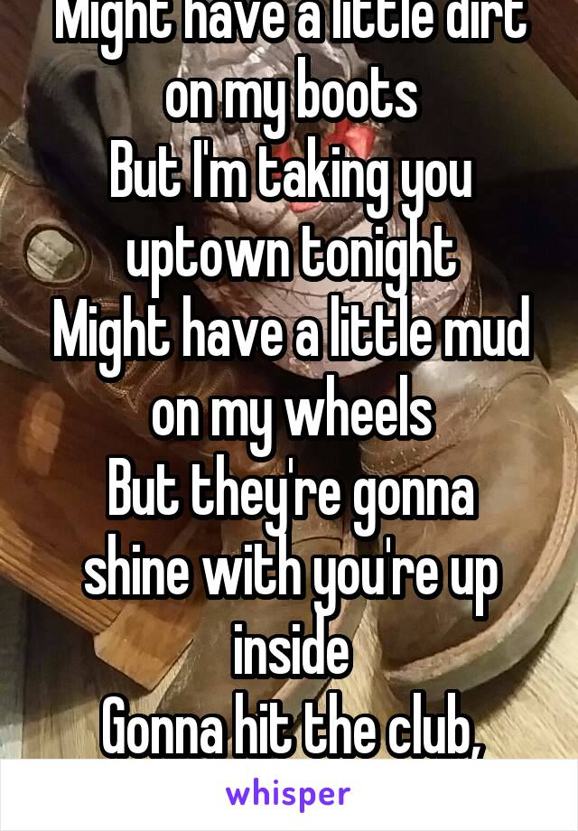 Might have a little dirt on my boots But I'm taking you uptown tonight Might have a little mud on my wheels But they're gonna shine with you're up inside Gonna hit the club, gonna cut a rug!