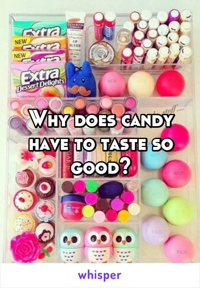Why does candy have to taste so good?