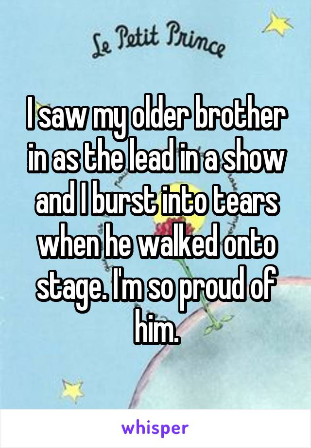 I saw my older brother in as the lead in a show and I burst into tears when he walked onto stage. I'm so proud of him.