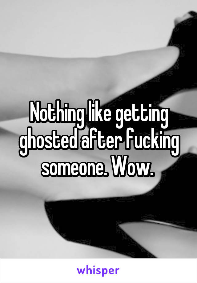 Nothing like getting ghosted after fucking someone. Wow.