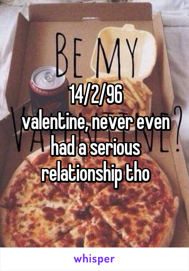 14/2/96 valentine, never even had a serious relationship tho