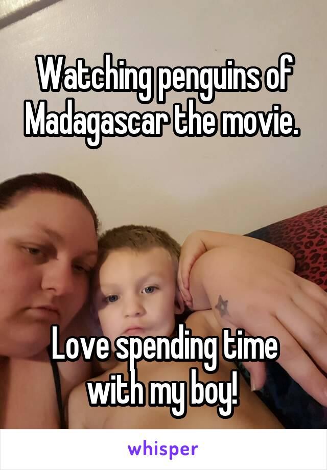 Watching penguins of Madagascar the movie.      Love spending time with my boy!