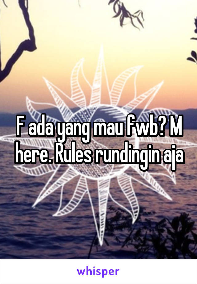 F ada yang mau fwb? M here. Rules rundingin aja