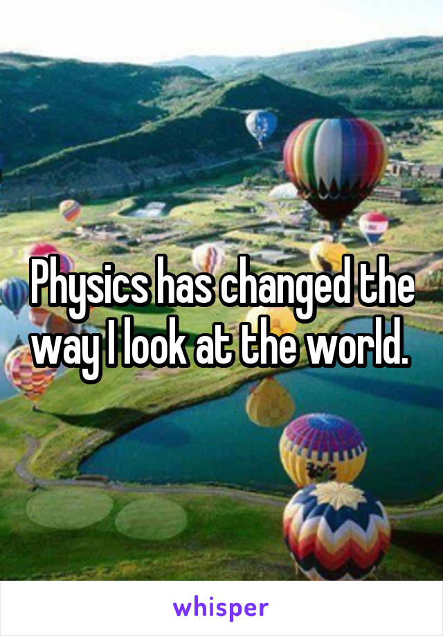 Physics has changed the way I look at the world.