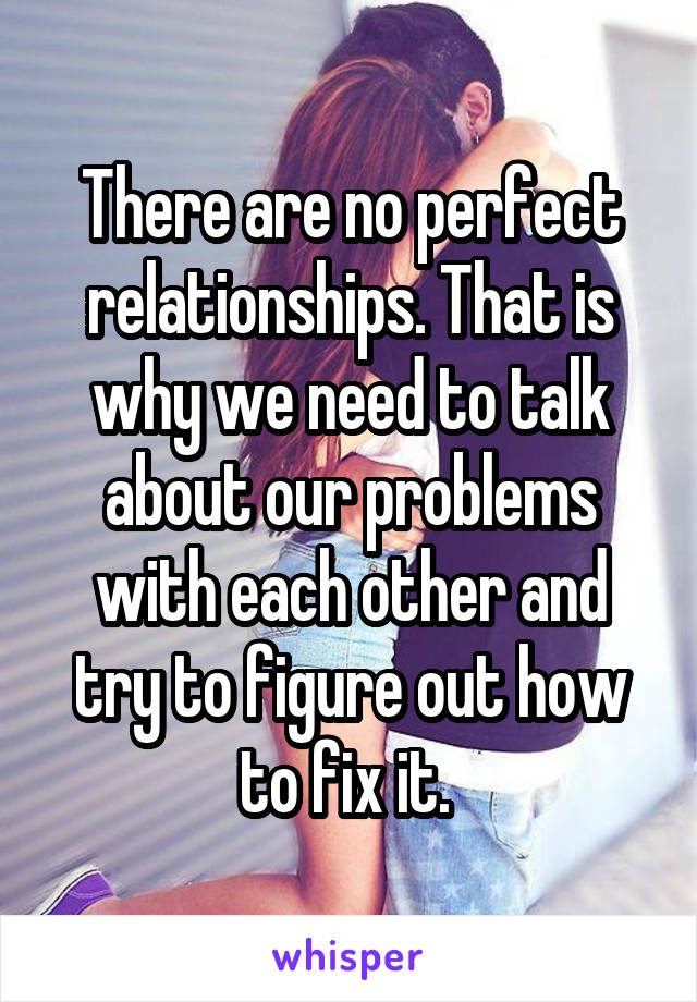 There are no perfect relationships. That is why we need to talk about our problems with each other and try to figure out how to fix it.