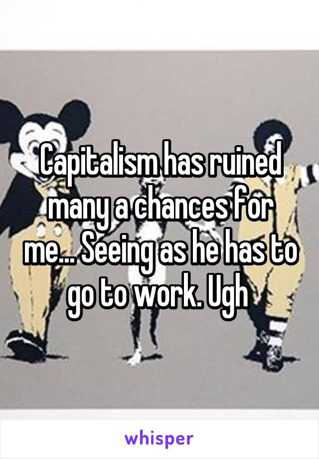 Capitalism has ruined many a chances for me... Seeing as he has to go to work. Ugh