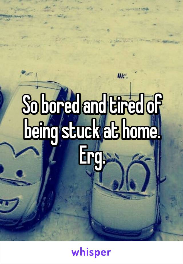 So bored and tired of being stuck at home. Erg.