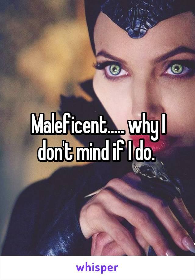 Maleficent..... why I don't mind if I do.