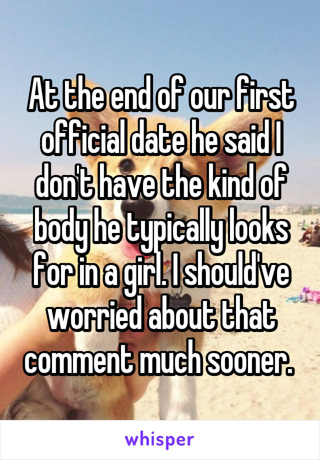 At the end of our first official date he said I don't have the kind of body he typically looks for in a girl. I should've worried about that comment much sooner.