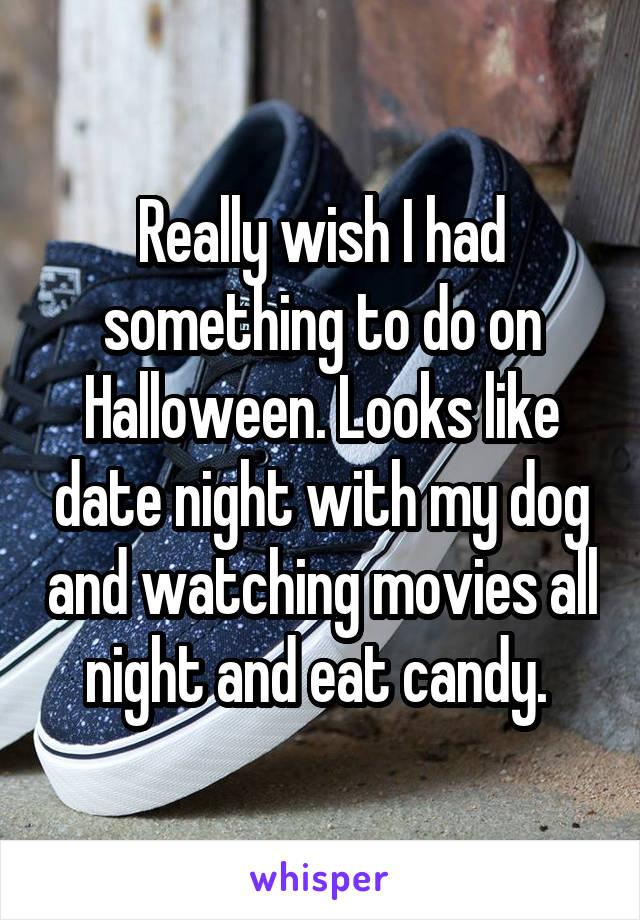 Really wish I had something to do on Halloween. Looks like date night with my dog and watching movies all night and eat candy.