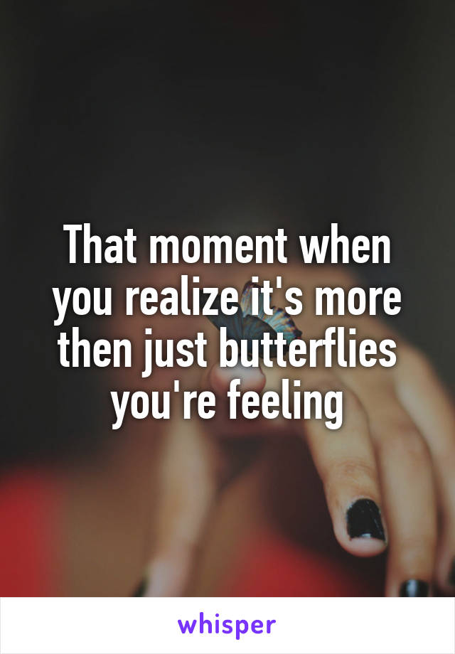 That moment when you realize it's more then just butterflies you're feeling