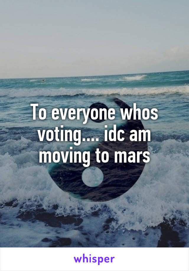 To everyone whos voting.... idc am moving to mars