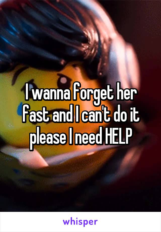 I wanna forget her fast and I can't do it please I need HELP
