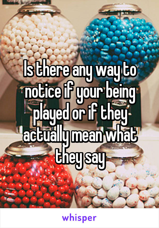 Is there any way to notice if your being played or if they actually mean what they say