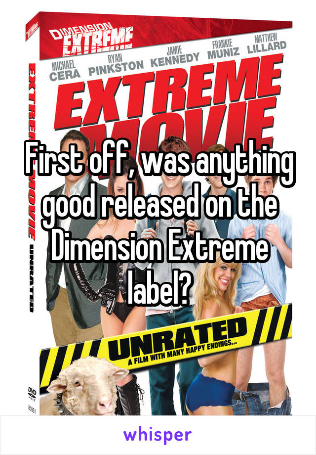 First off, was anything good released on the Dimension Extreme label?
