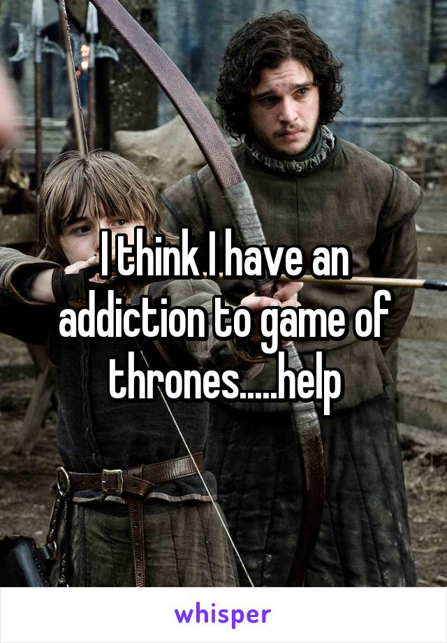 I think I have an addiction to game of thrones.....help