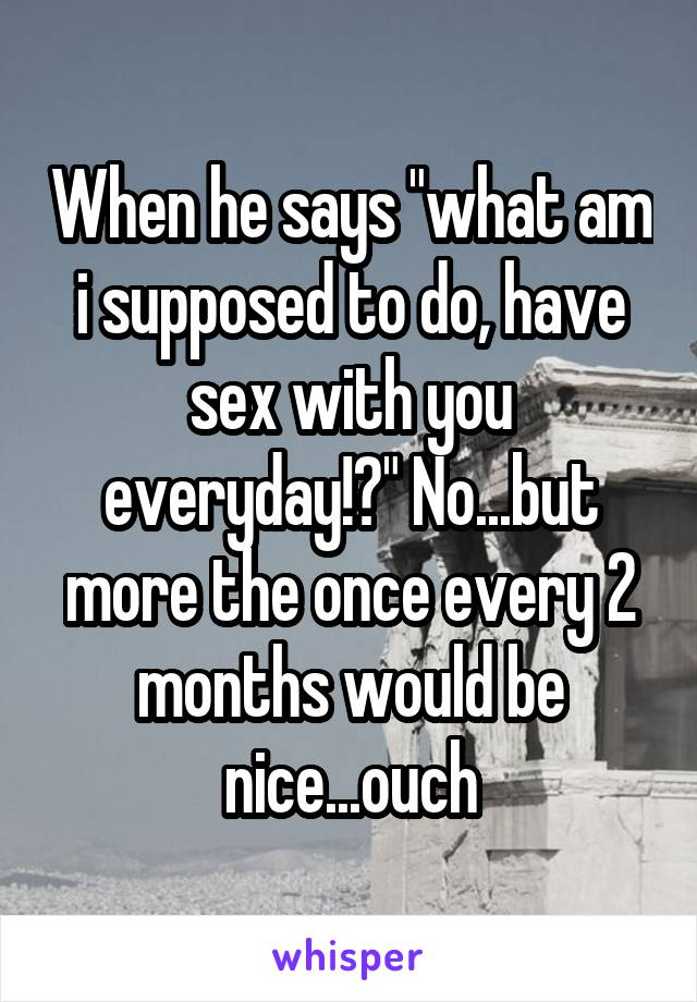 "When he says ""what am i supposed to do, have sex with you everyday!?"" No...but more the once every 2 months would be nice...ouch"