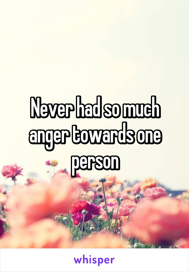 Never had so much anger towards one person