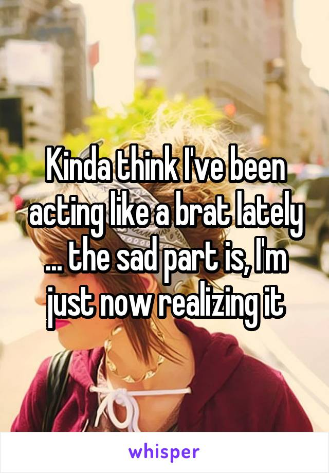 Kinda think I've been acting like a brat lately ... the sad part is, I'm just now realizing it