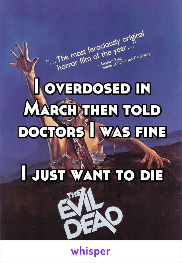 I overdosed in March then told doctors I was fine   I just want to die