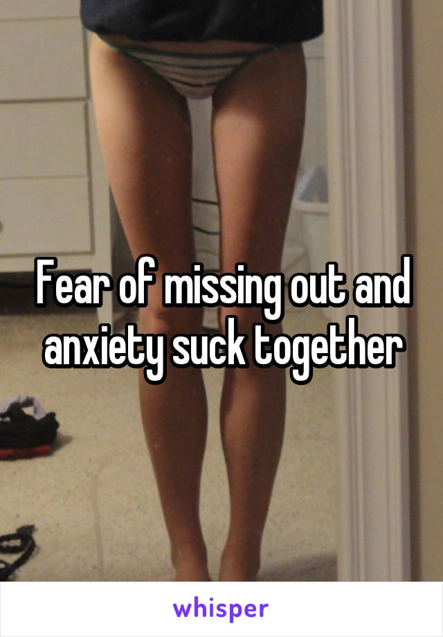 Fear of missing out and anxiety suck together
