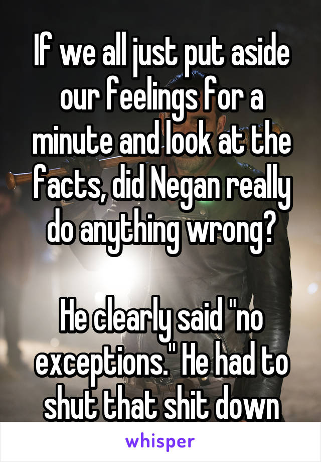 """If we all just put aside our feelings for a minute and look at the facts, did Negan really do anything wrong?  He clearly said """"no exceptions."""" He had to shut that shit down"""