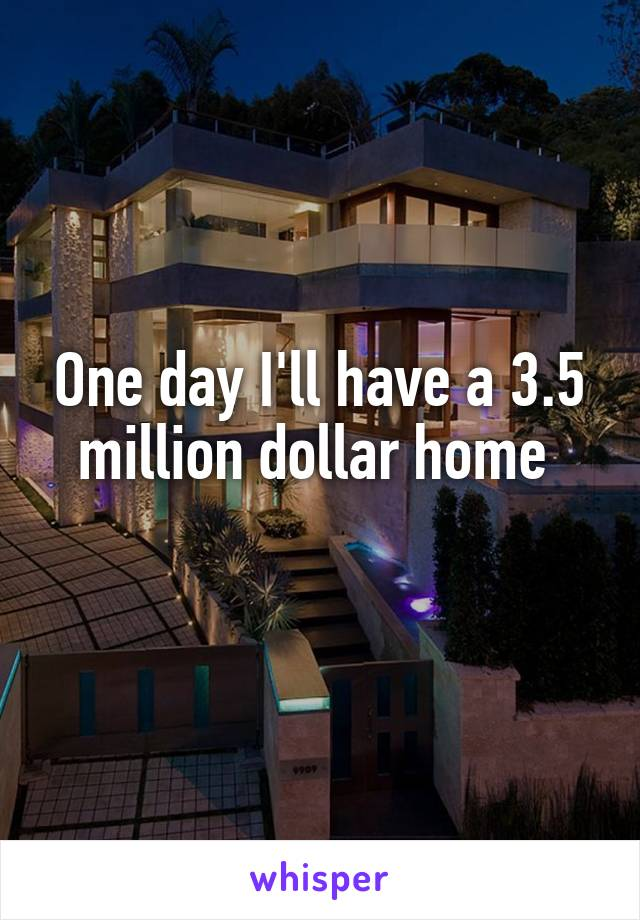 One day I'll have a 3.5 million dollar home