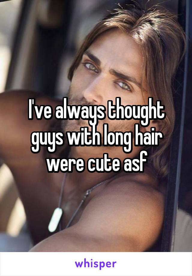 I've always thought guys with long hair were cute asf