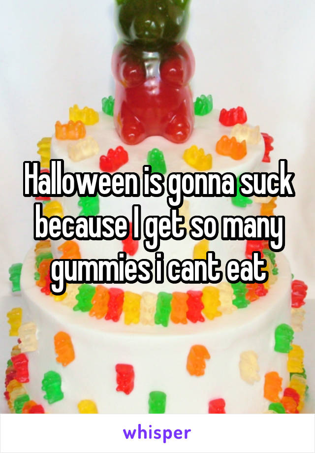 Halloween is gonna suck because I get so many gummies i cant eat