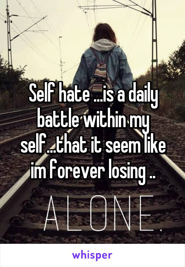 Self hate ...is a daily battle within my self...that it seem like im forever losing ..