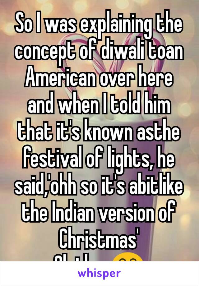 So I was explaining the concept of diwali toan American over here and when I told him that it's known asthe festival of lights, he said,'ohh so it's abitlike the Indian version of Christmas' Ok then😂