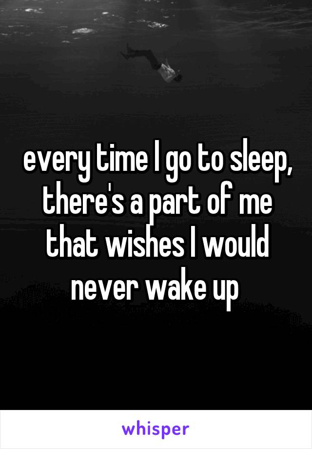 every time I go to sleep, there's a part of me that wishes I would never wake up