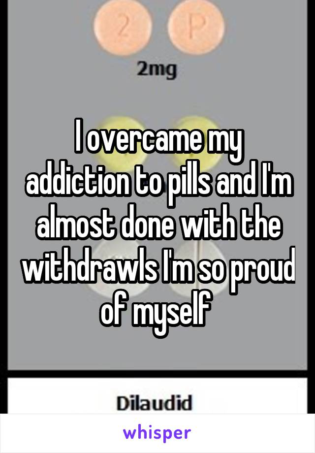 I overcame my addiction to pills and I'm almost done with the withdrawls I'm so proud of myself